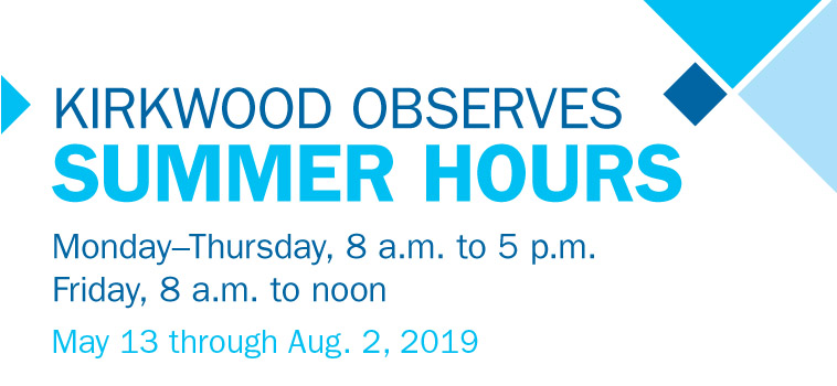 Kirkwood observes summer hours, May 13-Aug 2, 2019. Mon-Thu 8am-5pm, Fri 8am-12pm