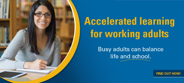 Accelerated learning for working adults. Busy adults can balance life and school. Find out how!