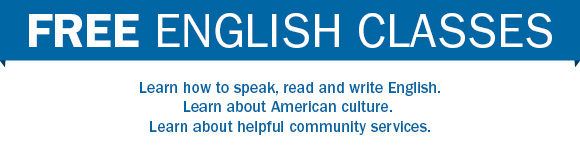 Free English classes. Learn how to speak, read and write English. Learn about American culture. Learn about helpful community services.