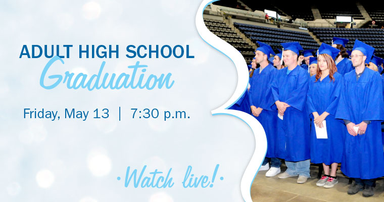 Watch Live! Adult High School Graduation. Friday, May 13 at 7:30 p.m.