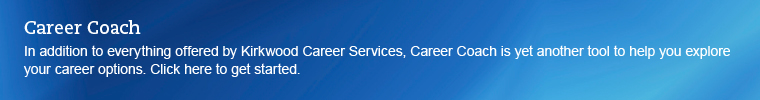 Career Coach link. In addition to Kirkwood Career Services, Career Coach is yet another tool to help you explore your career options. Click to get started.