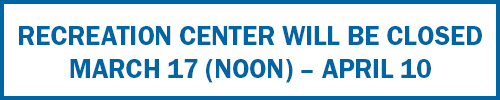 Recreation Center Closed 3-17 (Noon) to April 10