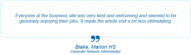 Everyone at the business site was very kind and welcoming and seemed to be genuinely enjoying their jobs. It made the whole visit a lot less intimidating. - Blake, Marion High School, Computer Network Administrator