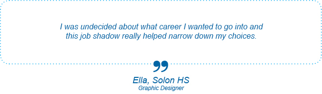 I was undecided about what career I wanted to go into and this job shadow really helped narrow down my choices. - Ella, Solon High School, Graphic Designer