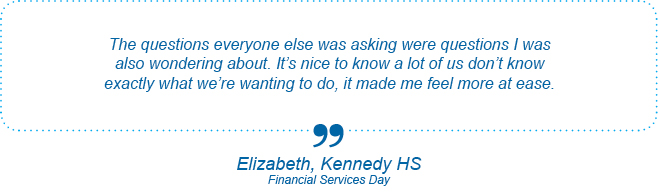 The questions everyone else was asking were questions I was also wondering about. It's nice to know a lot of us don't know exactly what we're wanting to do, it made me feel more at ease. - Elizabeth, Kennedy High School, Financial Services Day