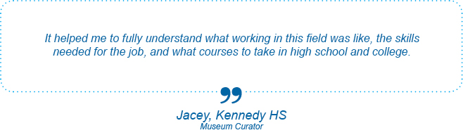 It helped me to fully understand what working in this field was like, the skills needed for the job, and what courses to take in high school and college. - Jacey, Kennedy High School, Museum Curator