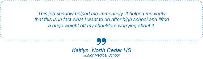This job shadow helped me immensely. It helped me verify that this is in fact what I want to do after high school and lifted a huge weight off my shoulders worrying about it. - Kaitlyn, North Cedar High School, Junior Medical School