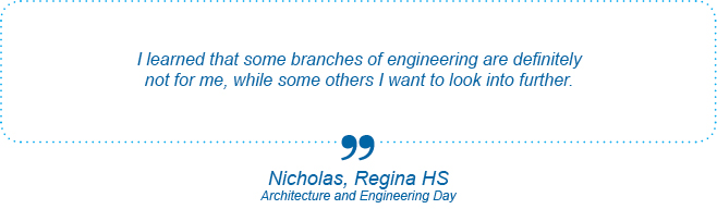 I learned that some branches of engineering are definitely not for me, while some others I want to look into further. - Nicholas, Regina High School, Architecture and Engineering Day