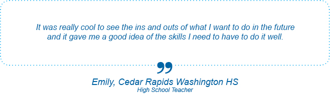 It was really cool to see the ins and outs of what I want to do in the future and it gave me a good idea of the skills I need to have to do it well. - Emily, Cedar Rapids Washington High School, High School Teacher
