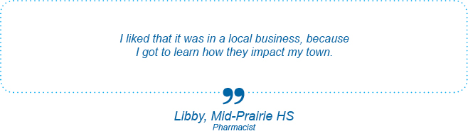 I liked that it was in a local business, because I got to learn how they impact my town. - Libby, Mid-Prairie High School, Pharmacist