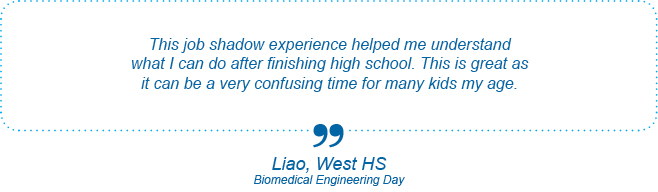 This job shadow experience helped me understand what I can do after finishing high school. This is great as it can be a very confusing time for many kids my age. - Liao, West High School, Biomedical Engineering Day