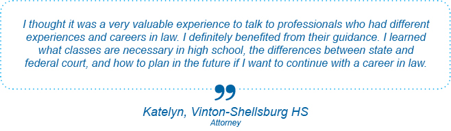I thought it was a very valuable experience to talk to professionals who had different experiences and careers in law. I definitely benefited from their guidance. I learned what classes are necessary in high school, the differences between state and federal court, and how to plan in the future if I want to continue with a career in law. - Katelyn, Vinton-Shellsburg High School, Biomedical Engineering Day