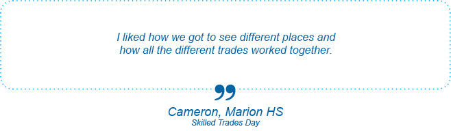 I liked how we got to see different places and how all the different trades worked together. - Cameron, Marion High School, Orthodontist