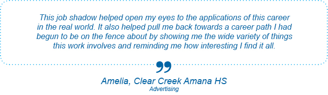This job shadow helped open my eyes to the applications of this career in the real world. It also helped pull me back towards a career path I had begun to be on the fence about by showing me the wide variety of things this work involves and reminding me how interesting I find it all. - Amelia, Clear Creek Amana High School, Advertising
