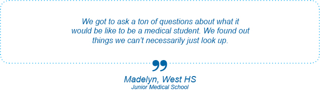 We got to ask a ton of questions about what it would be like to be a medical student. We found out things we can't necessarily just look up. - Madelyn, West High School, Junior Medical School
