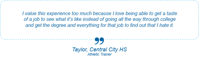 I value this experience too much because I love being able to get a taste of a job to see what it's like instead of going all the way through college and get the degree and everything for that job to find out that I hate it. - Taylor, Central City High School, Athletic Trainer