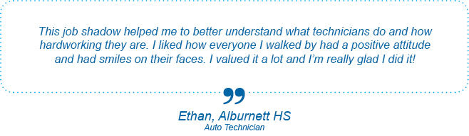 This job shadow helped me to better understand what technicians do and how hardworking they are. I liked how everyone I walked by had a positive attitude and had smiles on their faces. I valued it a lot and I'm really glad I did it. - Ethan, Alburnett High School, Auto Technician