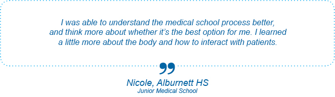 I was able to understand the medical school process better, and think more about whether it's the best option for me. I learned a little more about the body and how to interact with patients. - Nicole, Alburnett High School, Junior Medical School