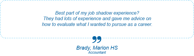 Best part of my job shadow experience? They had lots of experience and gave me advice on how to evaluate what I wanted to pursue as a career. - Brady, Marion High School, Accountant