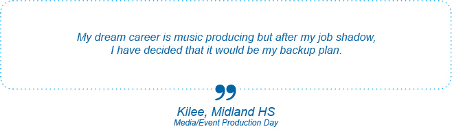 My dream career is music producing but after my job shadow, I have decided that it would be my backup plan. - Kilee, Midland High School, Media/Event Production Day