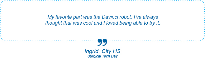 My favorite part was the Davinci robot. I've always thought that was cool and I loved being able to try it. - Ingrid, City High School, Surgical Tech Day