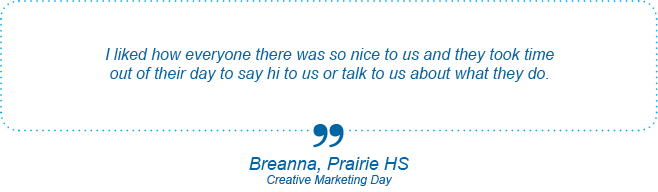 I liked how everyone there was so nice to us and they took time out of their day to say hi to us or talk to us about what they do. - Breanna, Prairie High School, Creative Marketing Day