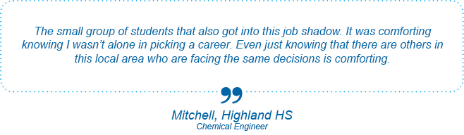The small group of students that also got into this job shadow. It was comforting knowing I wasn't alone in picking a career. Even just knowing that there are others in this local area who are facing the same decisions is comforting. - Mitchell, Highland High School, Chemical Engineer
