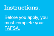 Instructions. Before you apply, you must complete your FAFSA.