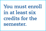 You must enroll in at least six credits for the semester.