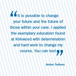 It is possible to change your future and the future of those within your care. I applied the exemplary education found at Kirkwood with determination and hard work to change my course. You can too!