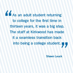 As an adult student returning to college for the first time in thirteen years, it was a big step. The staff at Kirkwood has made it a seamless transition back into being a college student. Shawn Leuck