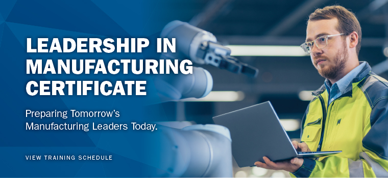 Leadership in Manufacturing Certificate. Preparing Tomorrow's Manufacturing Leaders Today. View training schedule.