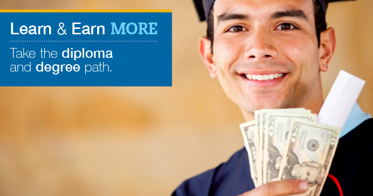 Learn & Earn More, take the diploma and degree path.